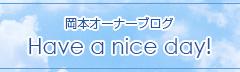 岡本オーナーブログ Have a nice day!